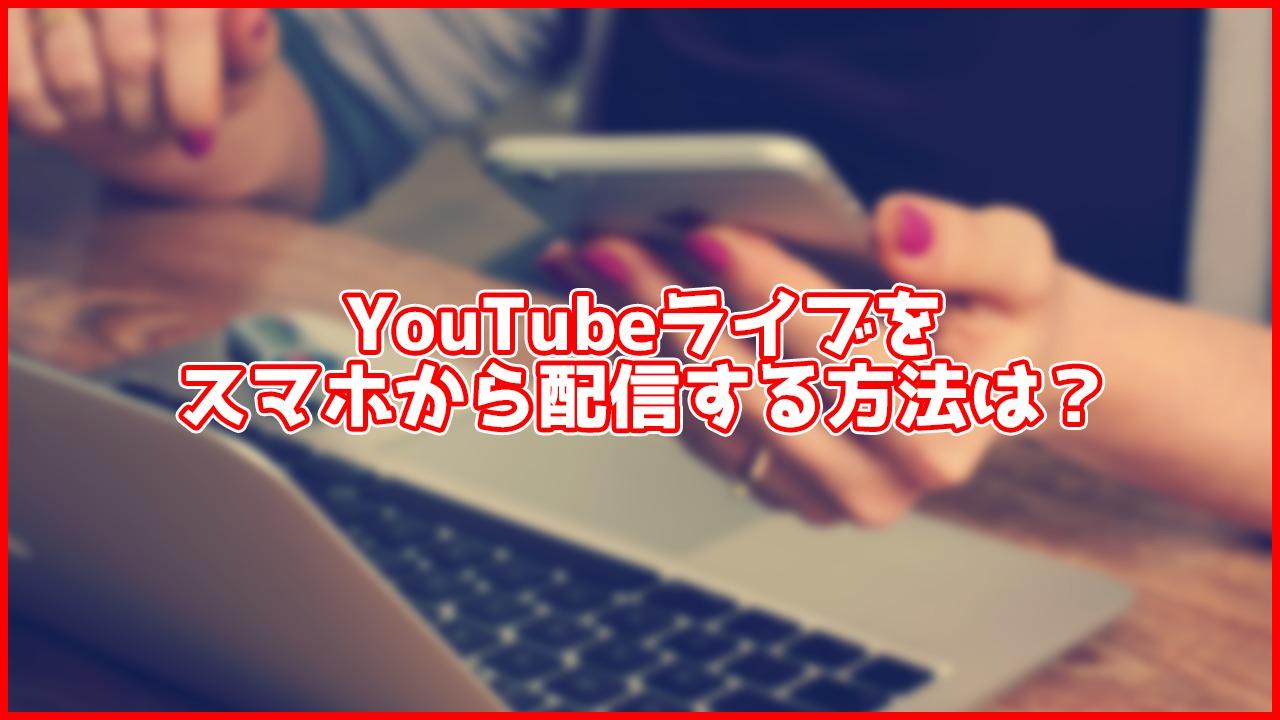 【2020年4月最新版】スマホでYouTubeライブをする方法!