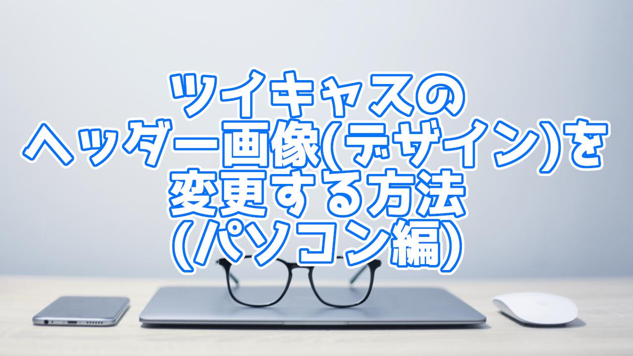 【パソコン編】ツイキャスの配信ページのヘッダー画像(デザイン)変更方法