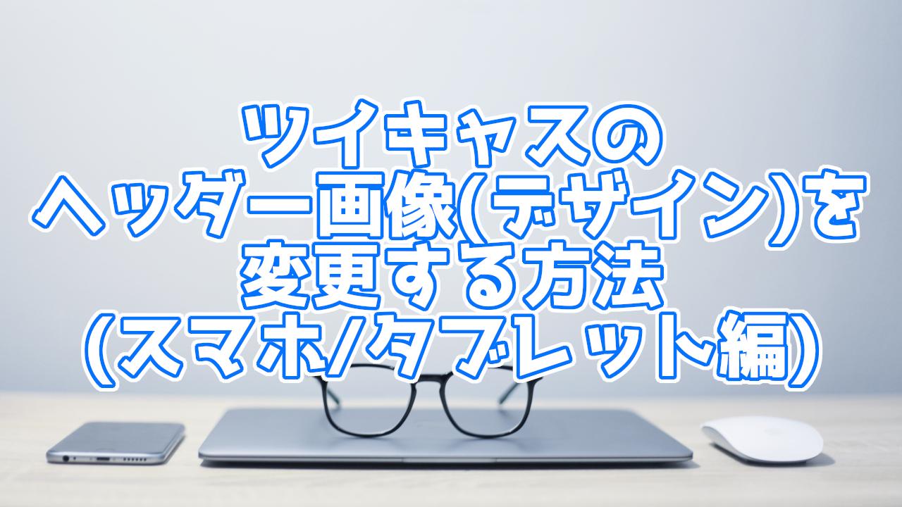 【スマホ/タブレット編】ツイキャスの配信ページのヘッダー画像(デザイン)変更方法