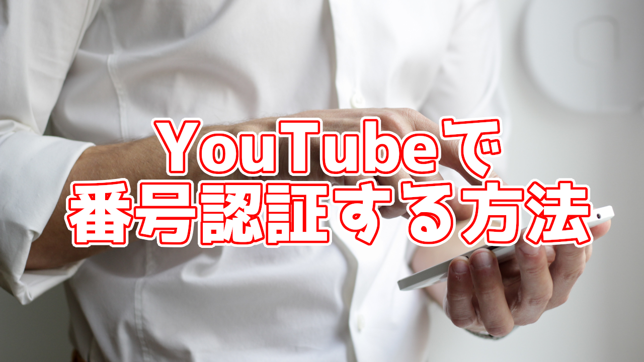 YouTubeの電話番号認証の方法を解説!誰でもかんたんにできる!
