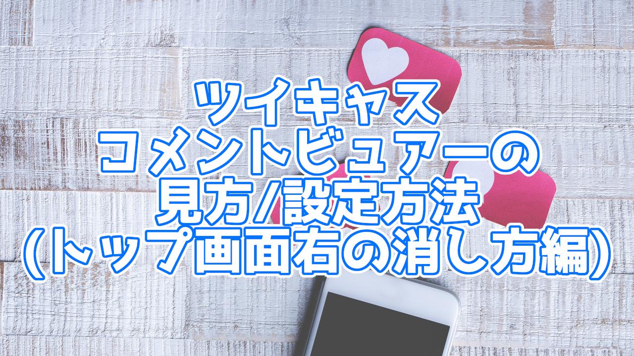 【ツイキャス】ツイキャスコメントビュアー トップ画面右の消し方