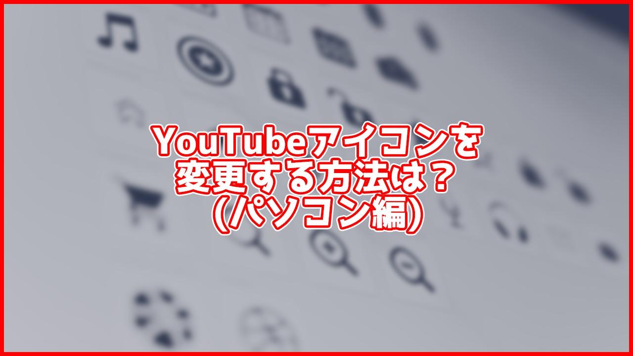 【PC】YouTubeの名前・アイコン(プロフィール画像)を変更するには?