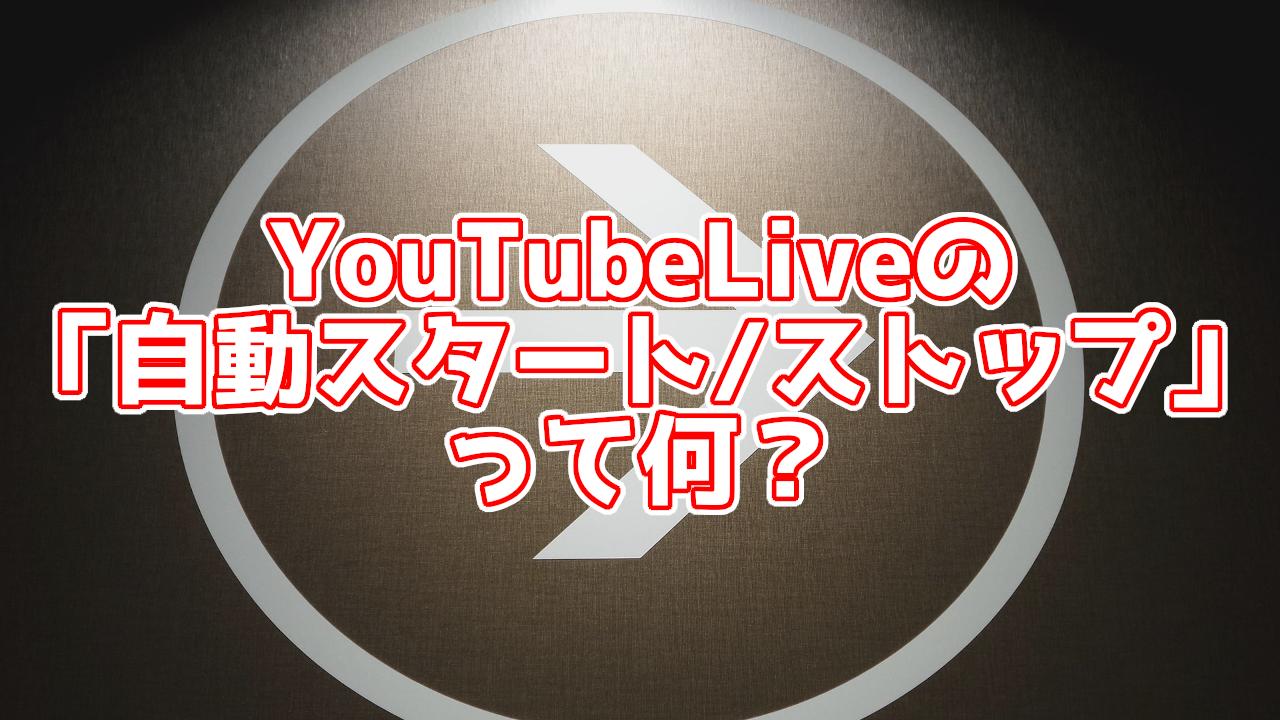 新しいYouTubeLiveの自動スタート、自動ストップ機能とは?