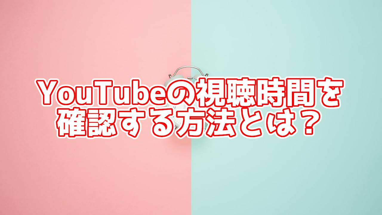 YouTubeの視聴時間を確認する方法とは?カウントされないときの対処法も紹介