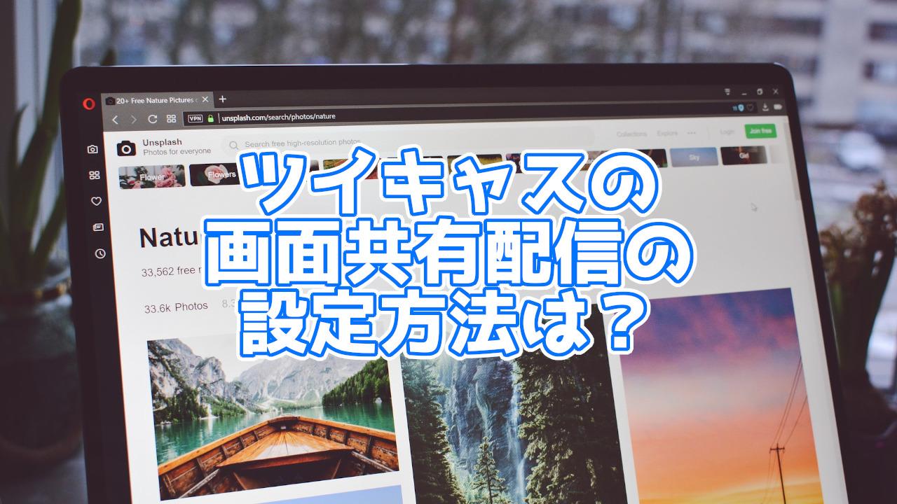ツイキャスの新機能「画面共有配信」とは?画像付きで紹介!