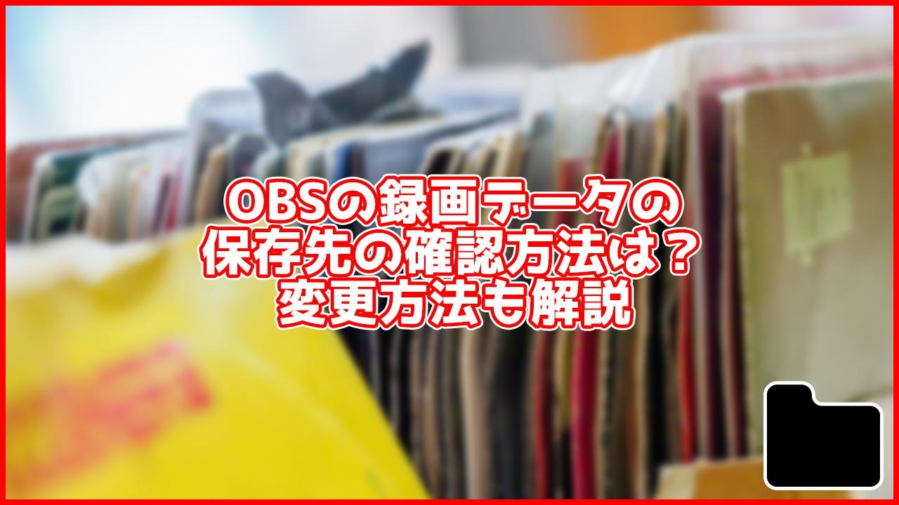【初心者向け】OBSで録画したデータの保存先はどこ?確認方法や変更方法も解説