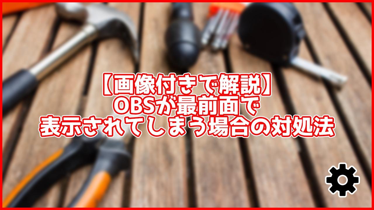 【画像付きで解説】OBSが最前面で表示されてしまう時の解決法を解説【10秒でできる】アイキャッチ画像