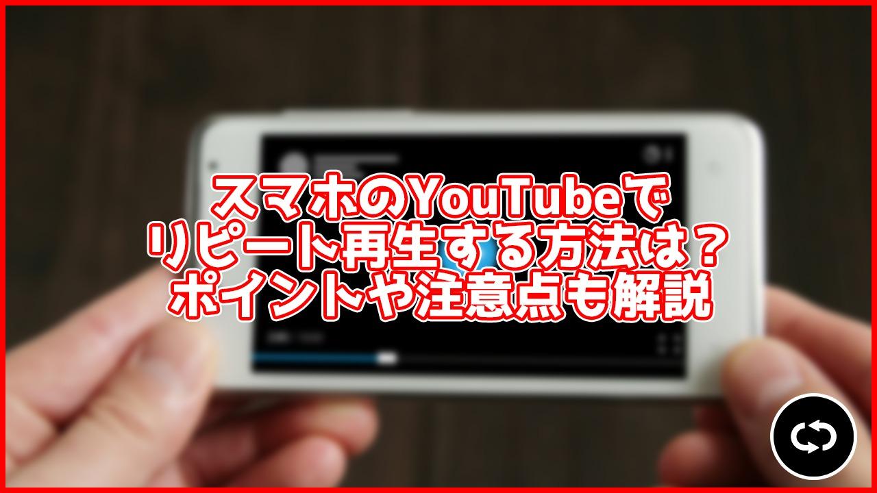 【最新】スマホ版YouTubeで動画をリピート再生する方法は?ワンタップでできる!